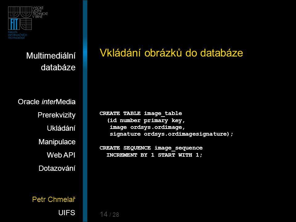 Petr Chmelař UIFS Multimediální databáze Oracle interMedia Prerekvizity Ukládání Manipulace Web API Dotazování 14 / 28 Vkládání obrázků do databáze CR
