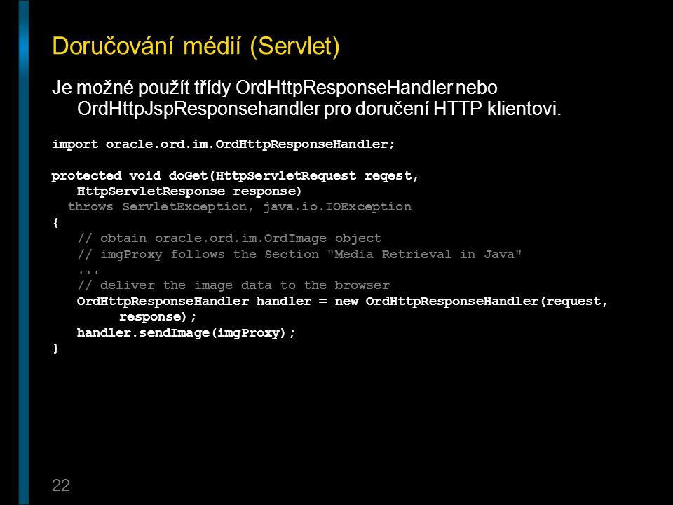22 Doručování médií (Servlet) Je možné použít třídy OrdHttpResponseHandler nebo OrdHttpJspResponsehandler pro doručení HTTP klientovi. import oracle.o