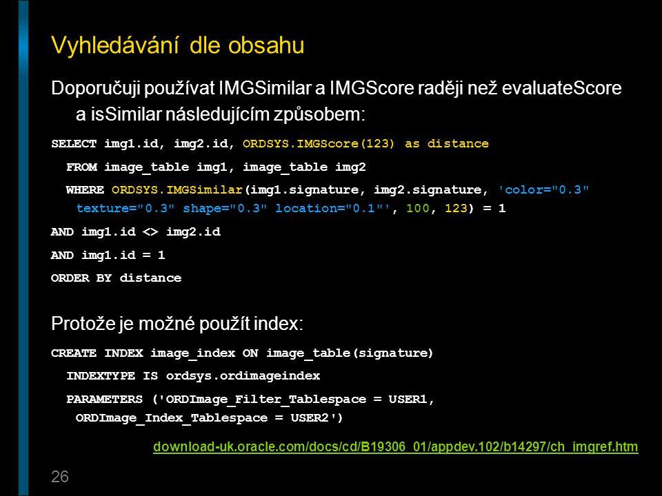 26 Vyhledávání dle obsahu Doporučuji používat IMGSimilar a IMGScore raději než evaluateScore a isSimilar následujícím způsobem: SELECT img1.id, img2.i