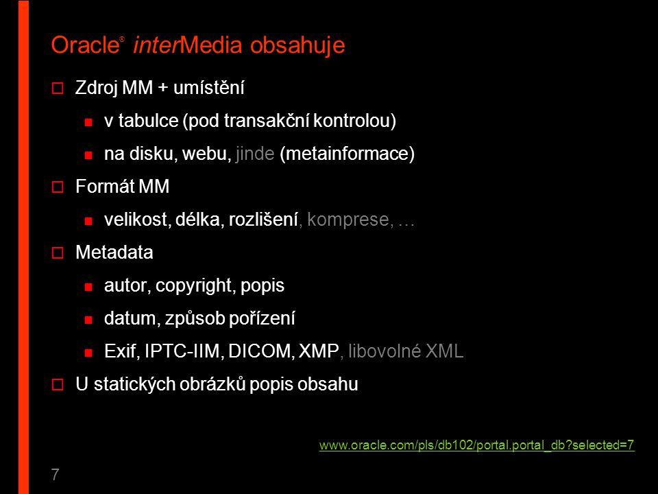 7 Oracle ® interMedia obsahuje  Zdroj MM + umístění v tabulce (pod transakční kontrolou) na disku, webu, jinde (metainformace)  Formát MM velikost,