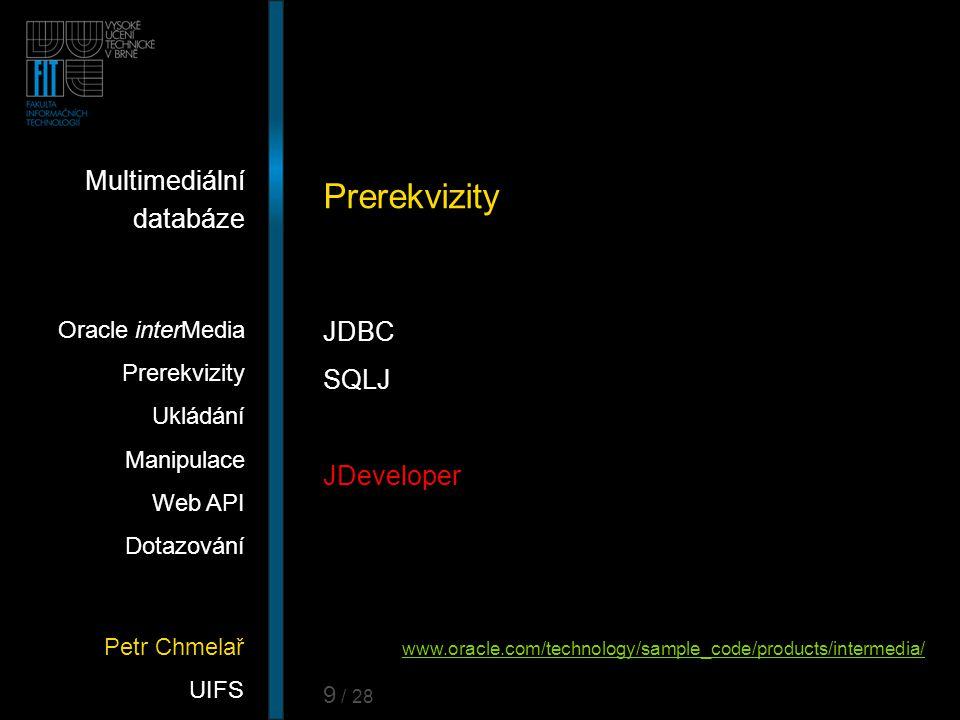 Petr Chmelař UIFS Multimediální databáze Oracle interMedia Prerekvizity Ukládání Manipulace Web API Dotazování 9 / 28 Prerekvizity JDBC SQLJ JDevelope