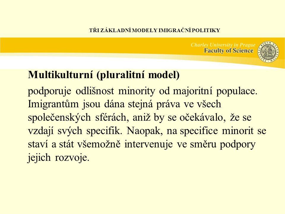 TŘI ZÁKLADNÍ MODELY IMIGRAČNÍ POLITIKY Multikulturní (pluralitní model) podporuje odlišnost minority od majoritní populace.