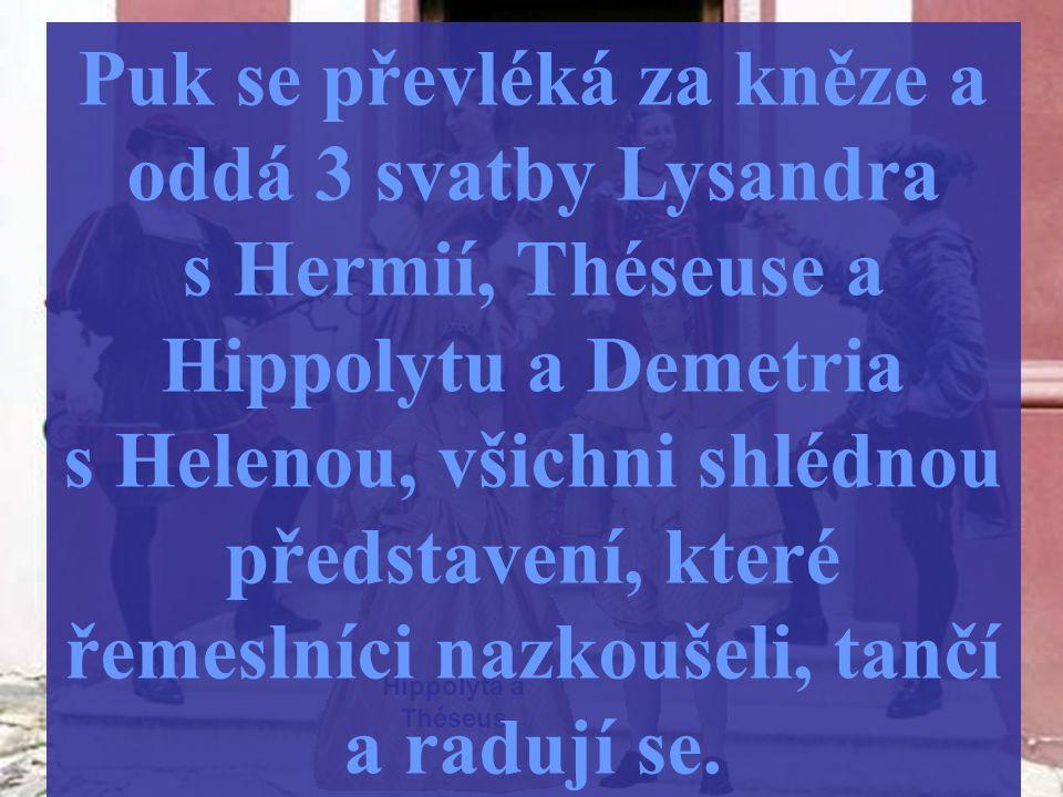 Hippolyta a Théseus Puk se převléká za kněze a oddá 3 svatby Lysandra s Hermií, Théseuse a Hippolytu a Demetria s Helenou, všichni shlédnou představen