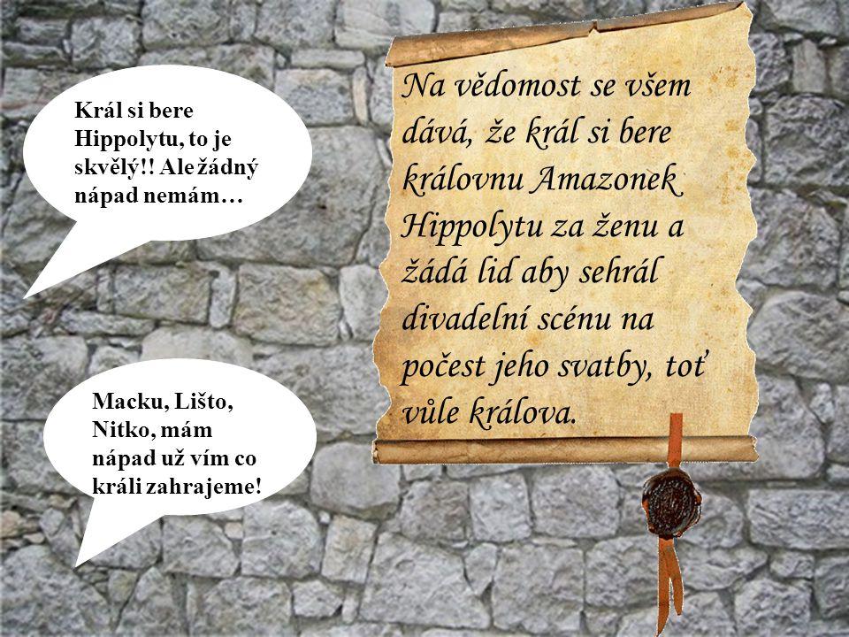Macku, Lišto, Nitko, mám nápad už vím co králi zahrajeme! Král si bere Hippolytu, to je skvělý!! Ale žádný nápad nemám… Na vědomost se všem dává, že k