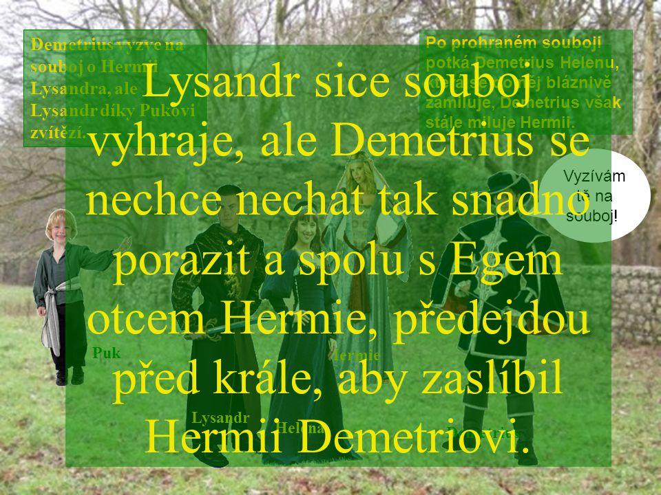 Lysandr Puk Demetrius Demetrius vyzve na souboj o Hermii Lysandra, ale Lysandr díky Pukovi zvítězí. Hermie Po prohraném souboji potká Demetrius Helenu