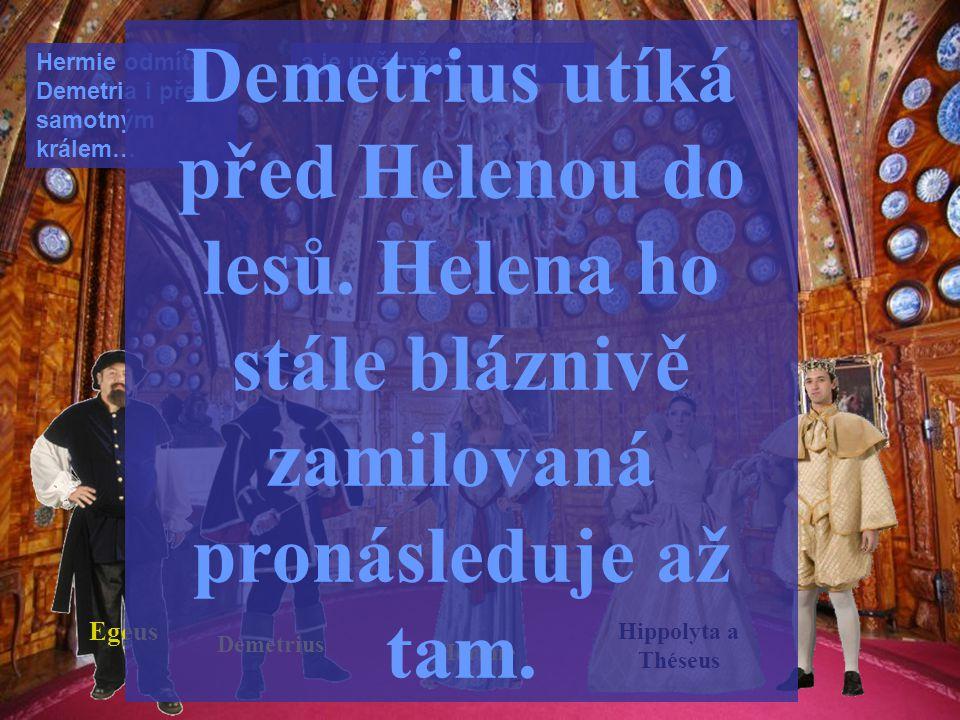 Hermie Demetrius Hippolyta a Théseus Hermie odmítá Demetria i před samotným králem… a je uvězněna. Egeus Demetrius utíká před Helenou do lesů. Helena