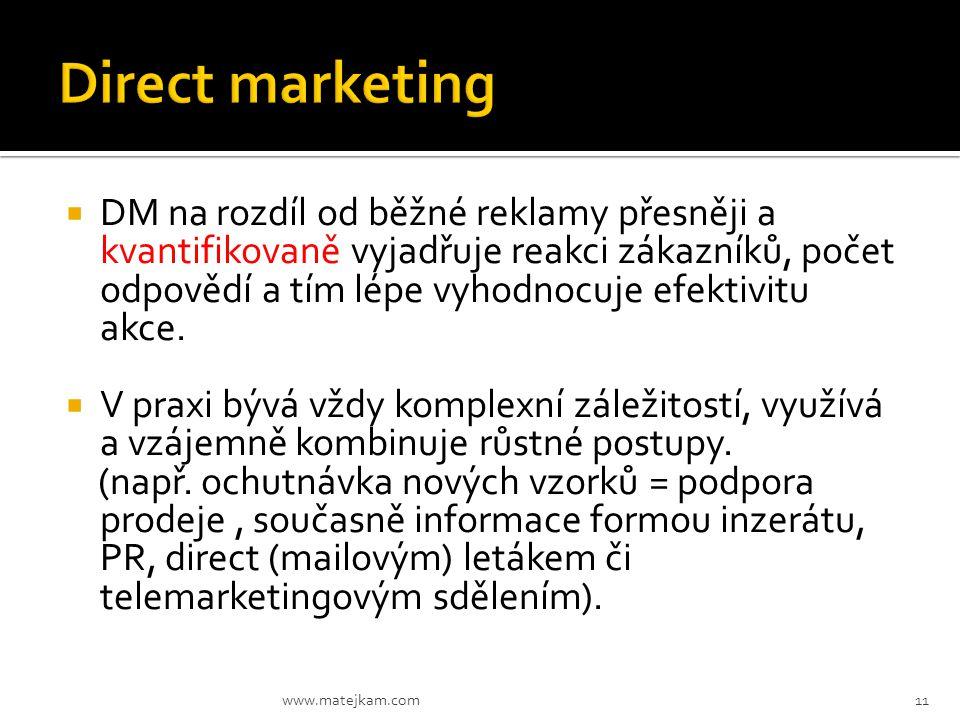  DM na rozdíl od běžné reklamy přesněji a kvantifikovaně vyjadřuje reakci zákazníků, počet odpovědí a tím lépe vyhodnocuje efektivitu akce.  V praxi