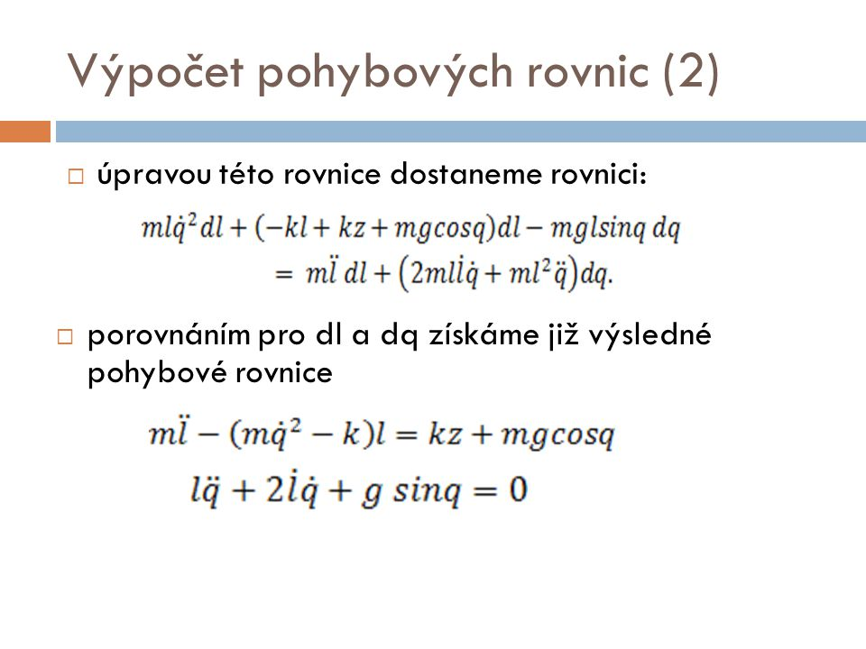 Výpočet pohybových rovnic (2)  úpravou této rovnice dostaneme rovnici:  porovnáním pro dl a dq získáme již výsledné pohybové rovnice