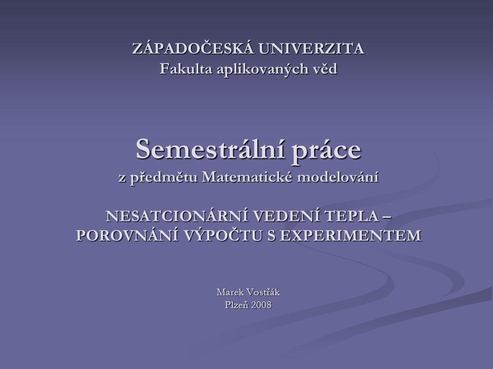 ZÁPADOČESKÁ UNIVERZITA Fakulta aplikovaných věd Semestrální práce z předmětu Matematické modelování NESATCIONÁRNÍ VEDENÍ TEPLA – POROVNÁNÍ VÝPOČTU S E