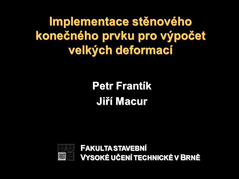 Implementace stěnového konečného prvku pro výpočet velkých deformací Petr Frantík Jiří Macur F AKULTA STAVEBNÍ V YSOKÉ UČENÍ TECHNICKÉ V B RNĚ