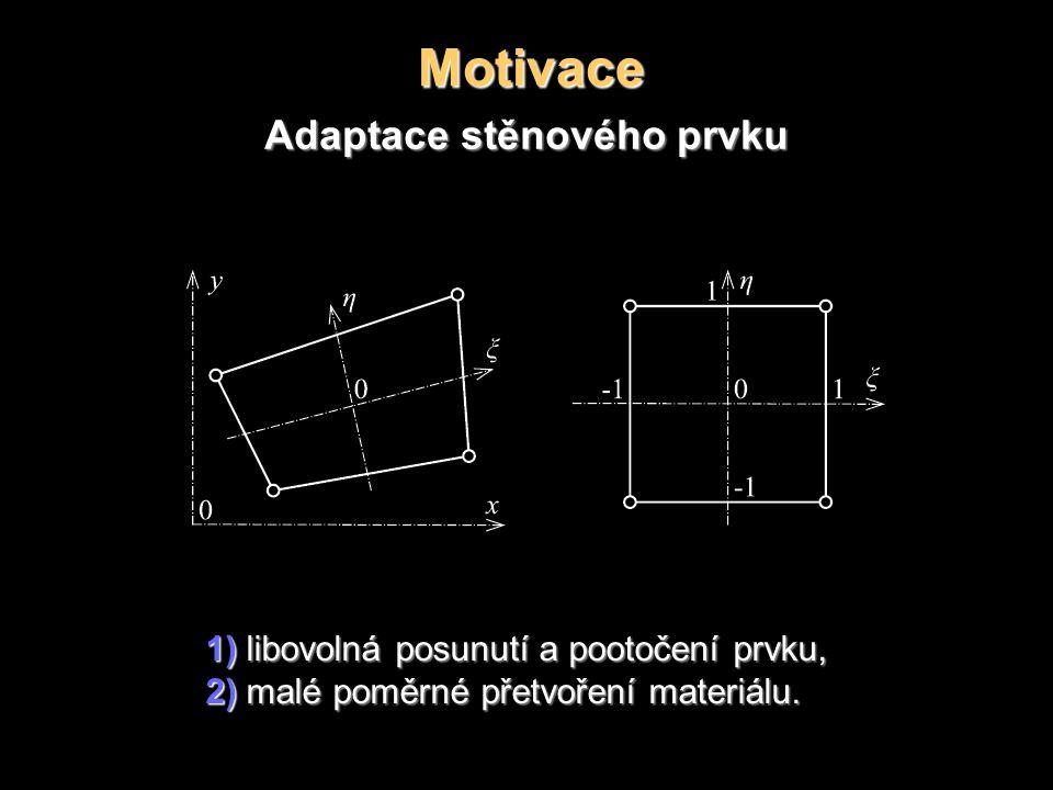 Motivace Adaptace stěnového prvku 1) libovolná posunutí a pootočení prvku, 2) malé poměrné přetvoření materiálu.
