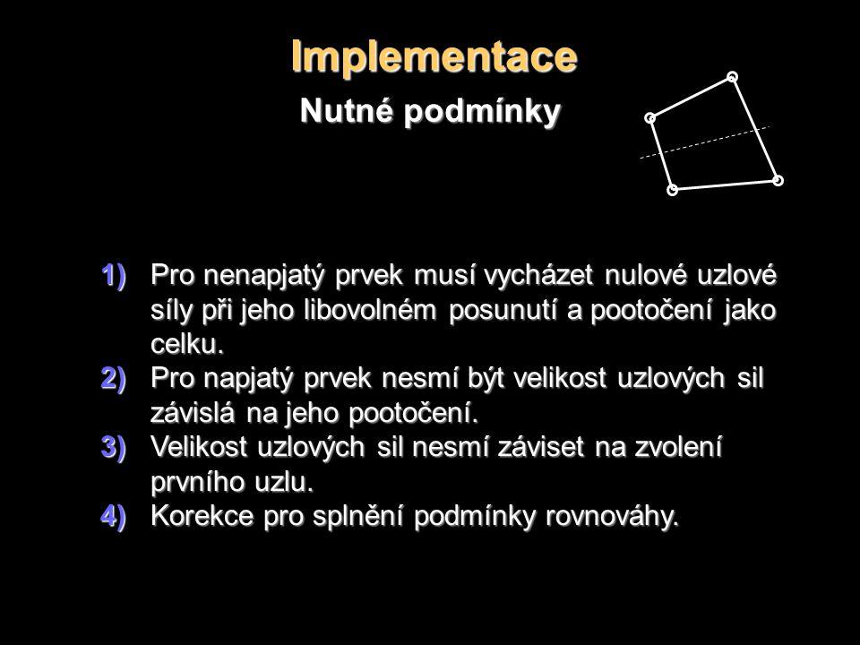 Implementace Nutné podmínky 1)Pro nenapjatý prvek musí vycházet nulové uzlové síly při jeho libovolném posunutí a pootočení jako celku.