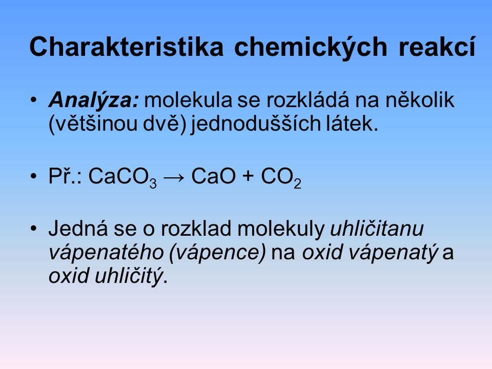 Charakteristika chemických reakcí Analýza: molekula se rozkládá na několik (většinou dvě) jednodušších látek. Př.: CaCO 3 → CaO + CO 2 Jedná se o rozk