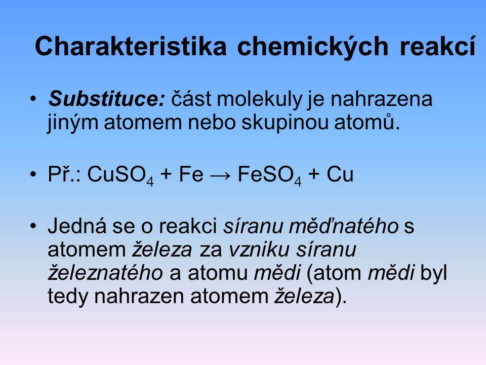 Charakteristika chemických reakcí Substituce: část molekuly je nahrazena jiným atomem nebo skupinou atomů. Př.: CuSO 4 + Fe → FeSO 4 + Cu Jedná se o r