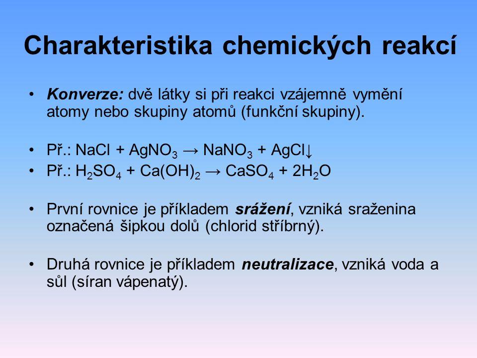 Charakteristika chemických reakcí Konverze: dvě látky si při reakci vzájemně vymění atomy nebo skupiny atomů (funkční skupiny). Př.: NaCl + AgNO 3 → N