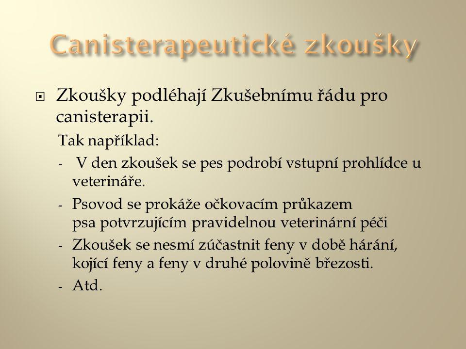  Zkoušky podléhají Zkušebnímu řádu pro canisterapii. Tak například: - V den zkoušek se pes podrobí vstupní prohlídce u veterináře. - Psovod se prokáž