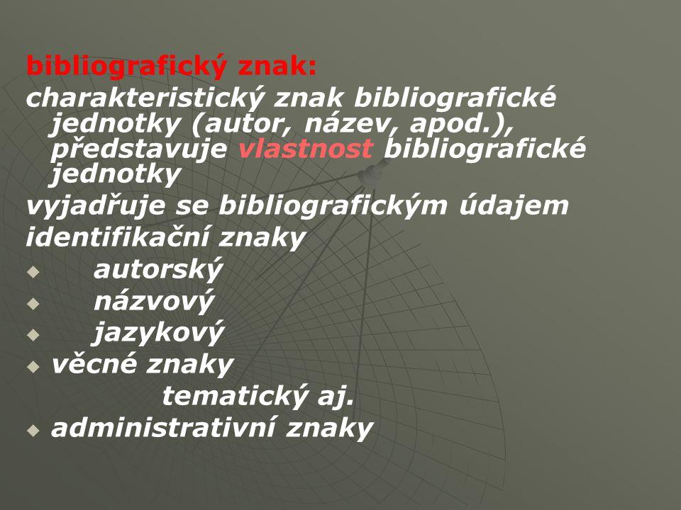 bibliografický znak: charakteristický znak bibliografické jednotky (autor, název, apod.), představuje vlastnost bibliografické jednotky vyjadřuje se bibliografickým údajem identifikační znaky   autorský   názvový   jazykový   věcné znaky tematický aj.