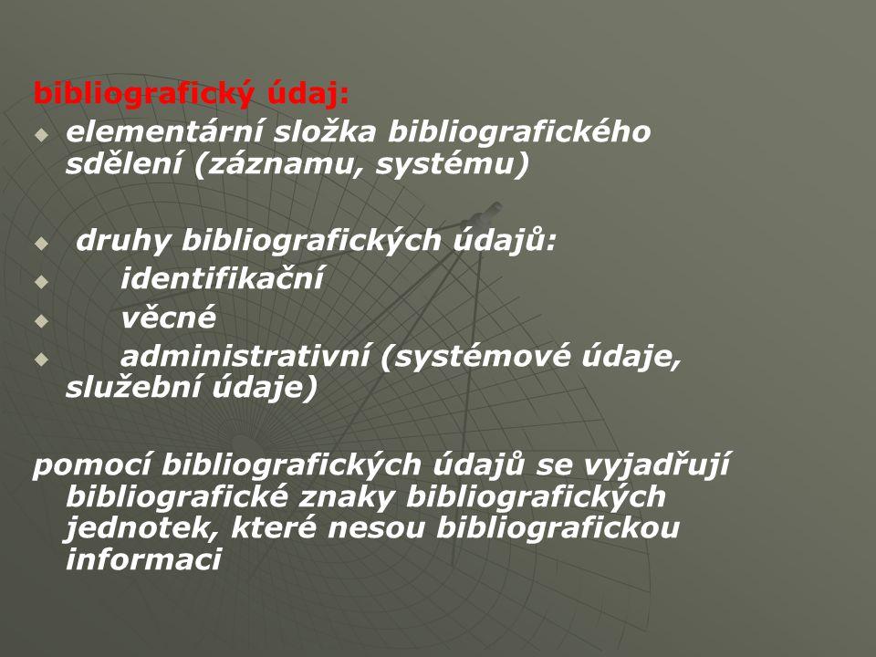 bibliografický údaj:   elementární složka bibliografického sdělení (záznamu, systému)   druhy bibliografických údajů:   identifikační   věcné   administrativní (systémové údaje, služební údaje) pomocí bibliografických údajů se vyjadřují bibliografické znaky bibliografických jednotek, které nesou bibliografickou informaci