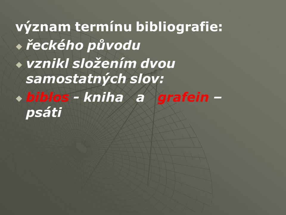 význam termínu bibliografie:   řeckého původu   vznikl složením dvou samostatných slov:   biblos - kniha a grafein – psáti