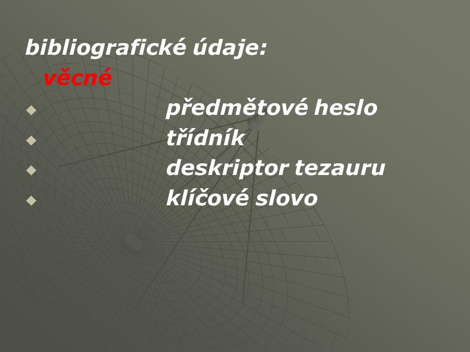 bibliografické údaje: věcné   předmětové heslo   třídník   deskriptor tezauru   klíčové slovo