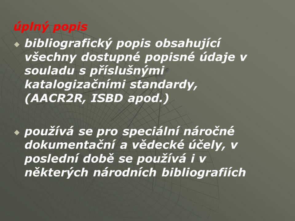 úplný popis   bibliografický popis obsahující všechny dostupné popisné údaje v souladu s příslušnými katalogizačními standardy, (AACR2R, ISBD apod.)   používá se pro speciální náročné dokumentační a vědecké účely, v poslední době se používá i v některých národních bibliografiích