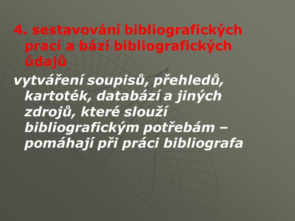 4. sestavování bibliografických prací a bází bibliografických údajů vytváření soupisů, přehledů, kartoték, databází a jiných zdrojů, které slouží bibl