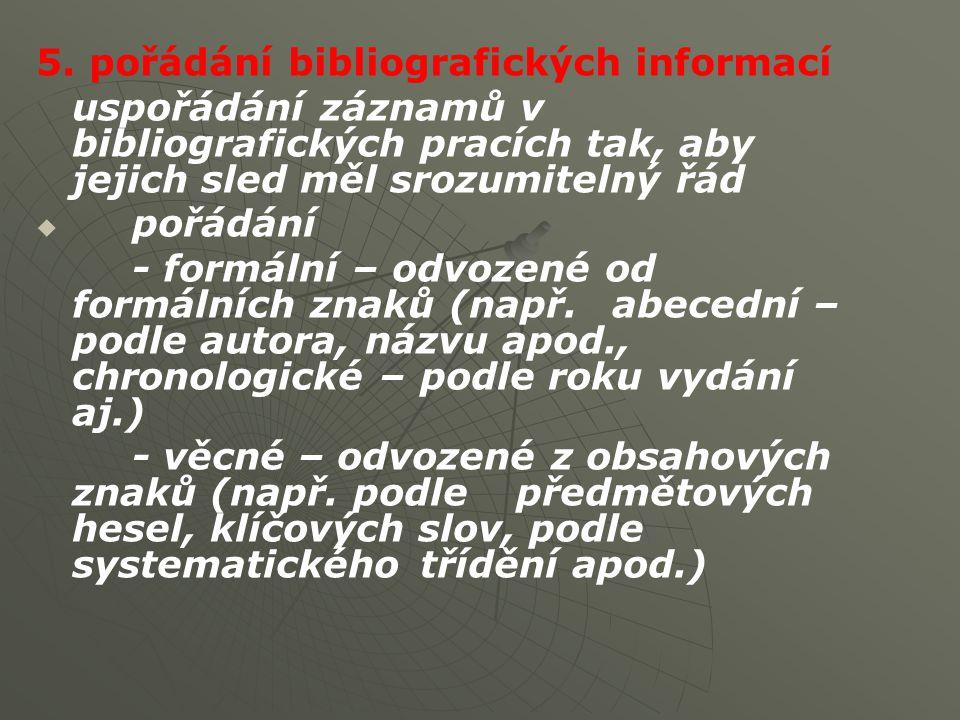 5. pořádání bibliografických informací uspořádání záznamů v bibliografických pracích tak, aby jejich sled měl srozumitelný řád   pořádání - formální