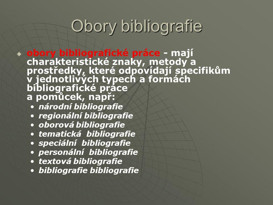 Obory bibliografie   obory bibliografické práce - mají charakteristické znaky, metody a prostředky, které odpovídají specifikům v jednotlivých typech a formách bibliografické práce a pomůcek, např: národní bibliografie regionální bibliografie oborová bibliografie tematická bibliografie speciální bibliografie personální bibliografie textová bibliografie bibliografie