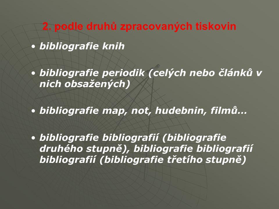 2. podle druhů zpracovaných tiskovin bibliografie knih bibliografie periodik (celých nebo článků v nich obsažených) bibliografie map, not, hudebnin, f