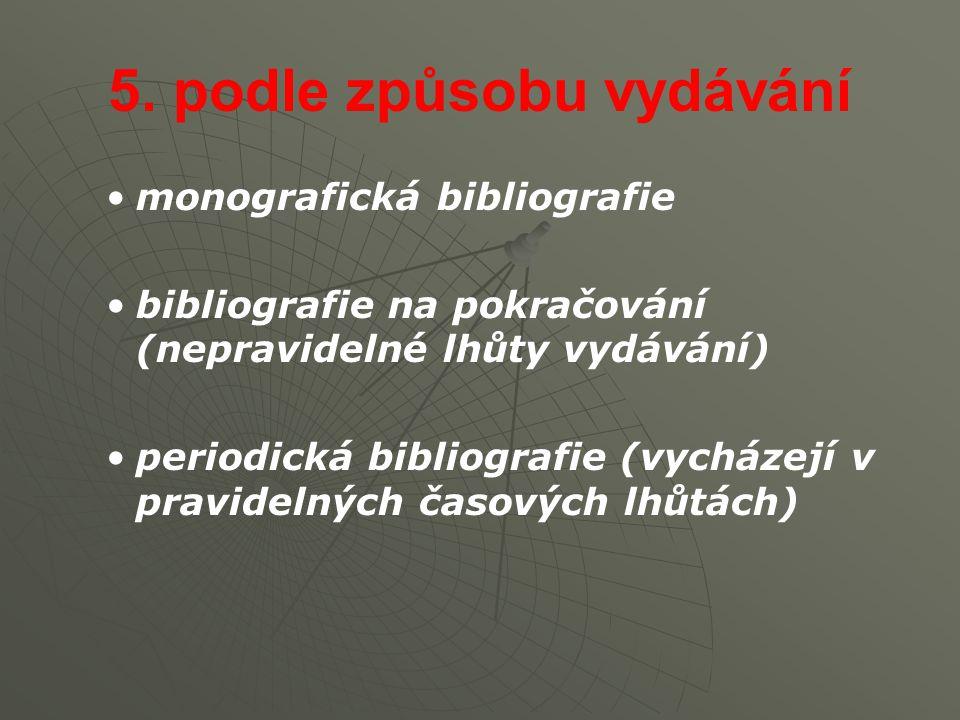 5. podle způsobu vydávání monografická bibliografie bibliografie na pokračování (nepravidelné lhůty vydávání) periodická bibliografie (vycházejí v pra