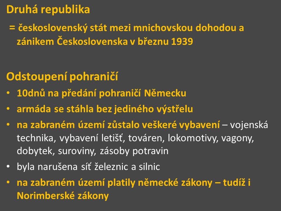 Druhá republika = československý stát mezi mnichovskou dohodou a zánikem Československa v březnu 1939 Odstoupení pohraničí 10dnů na předání pohraničí Německu armáda se stáhla bez jediného výstřelu na zabraném území zůstalo veškeré vybavení – vojenská technika, vybavení letišť, továren, lokomotivy, vagony, dobytek, suroviny, zásoby potravin byla narušena síť železnic a silnic na zabraném území platily německé zákony – tudíž i Norimberské zákony
