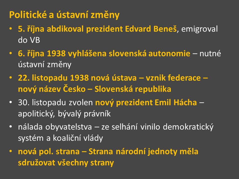 Politické a ústavní změny 5. října abdikoval prezident Edvard Beneš, emigroval do VB 6. října 1938 vyhlášena slovenská autonomie – nutné ústavní změny