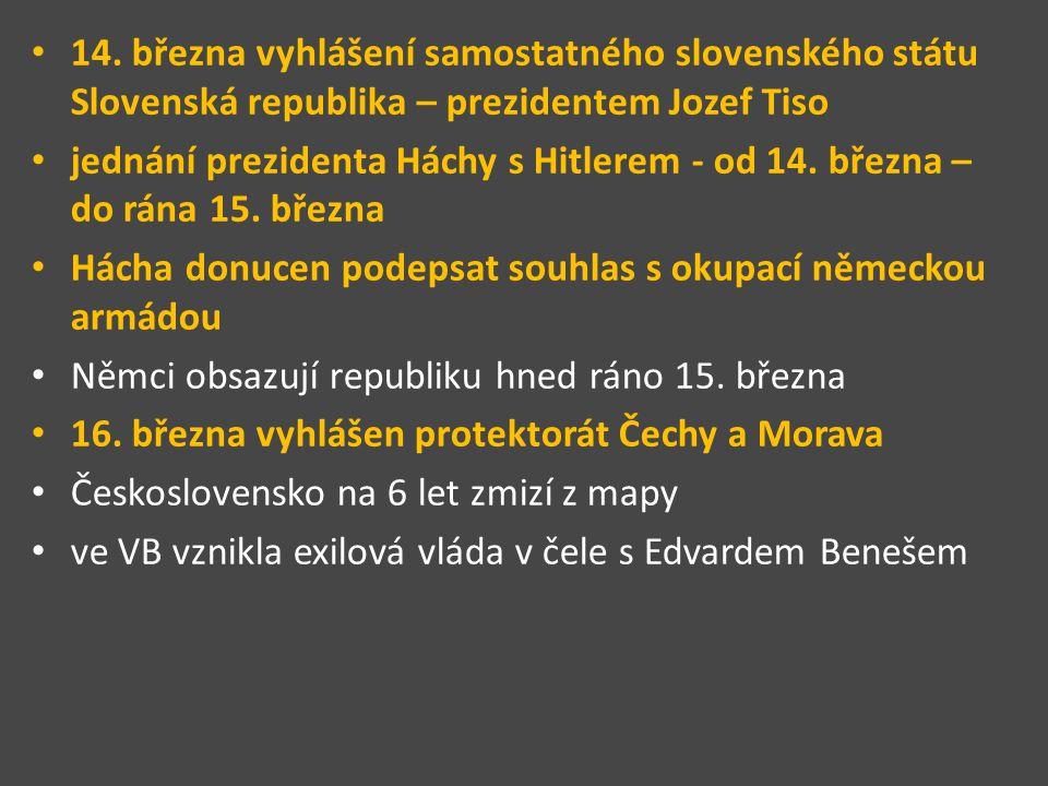 14. března vyhlášení samostatného slovenského státu Slovenská republika – prezidentem Jozef Tiso jednání prezidenta Háchy s Hitlerem - od 14. března –