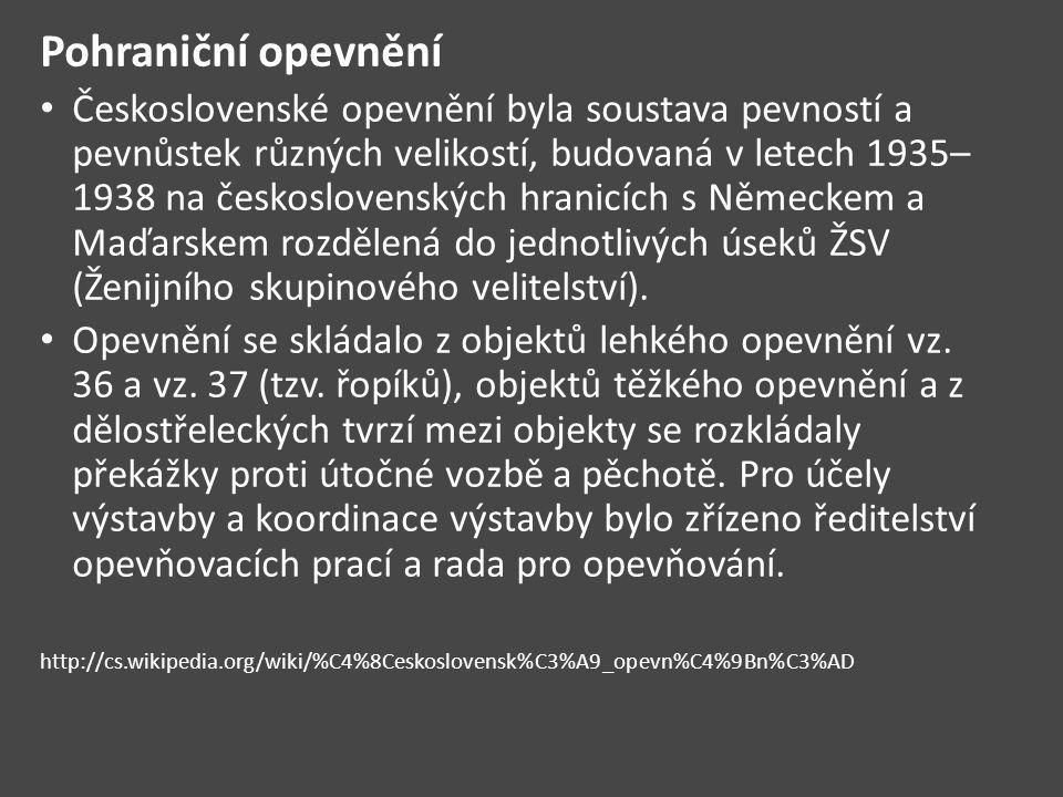 Pohraniční opevnění Československé opevnění byla soustava pevností a pevnůstek různých velikostí, budovaná v letech 1935– 1938 na československých hranicích s Německem a Maďarskem rozdělená do jednotlivých úseků ŽSV (Ženijního skupinového velitelství).