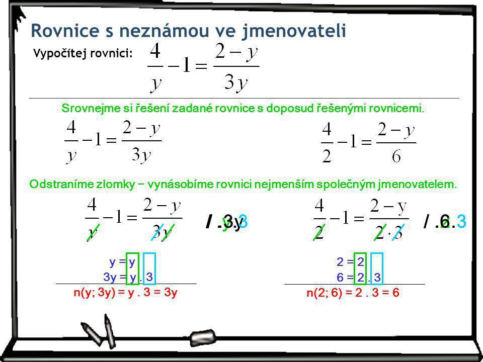 /.2/.y/.6 Rovnice s neznámou ve jmenovateli Vypočítej rovnici: Srovnejme si řešení zadané rovnice s doposud řešenými rovnicemi.