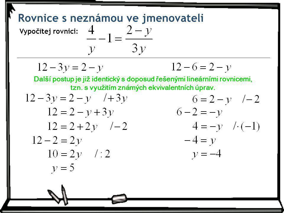 Rovnice s neznámou ve jmenovateli Vypočítej rovnici: Další postup je již identický s doposud řešenými lineárními rovnicemi, tzn.