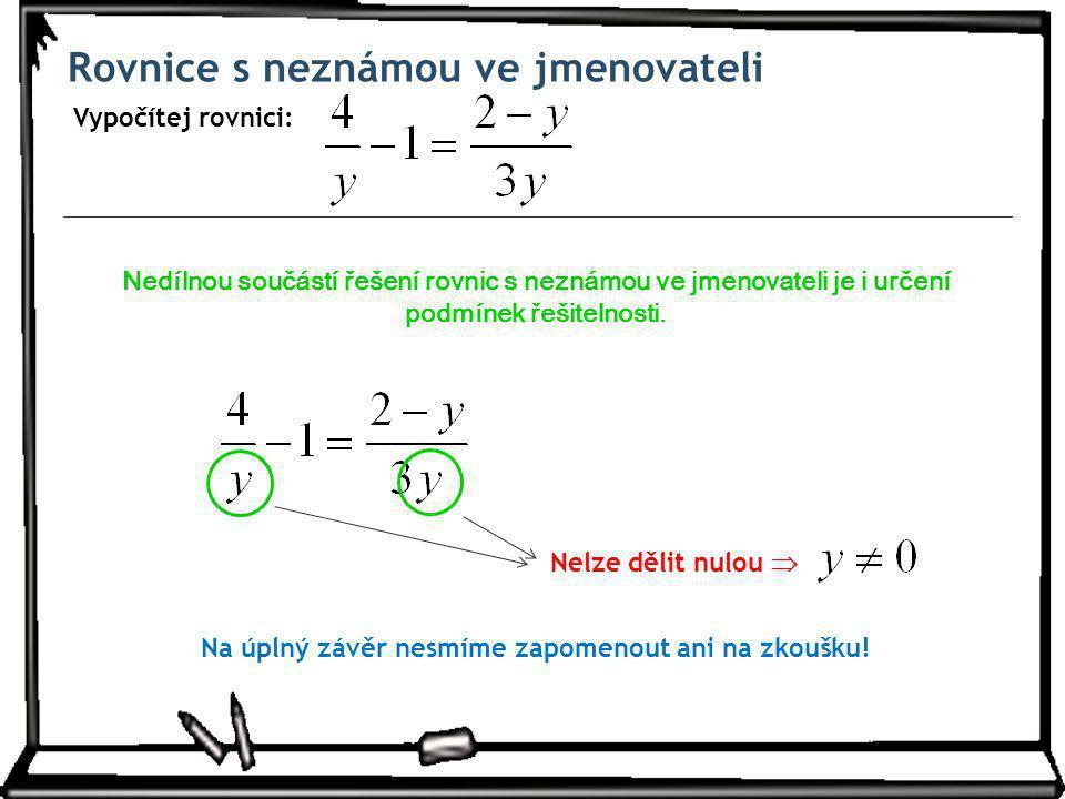 Rovnice s neznámou ve jmenovateli Vypočítej rovnici: Nedílnou součástí řešení rovnic s neznámou ve jmenovateli je i určení podmínek řešitelnosti.