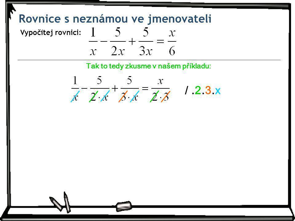 Rovnice s neznámou ve jmenovateli Vypočítej rovnici: Tak to tedy zkusme v našem příkladu: /.2.3.3.x.x