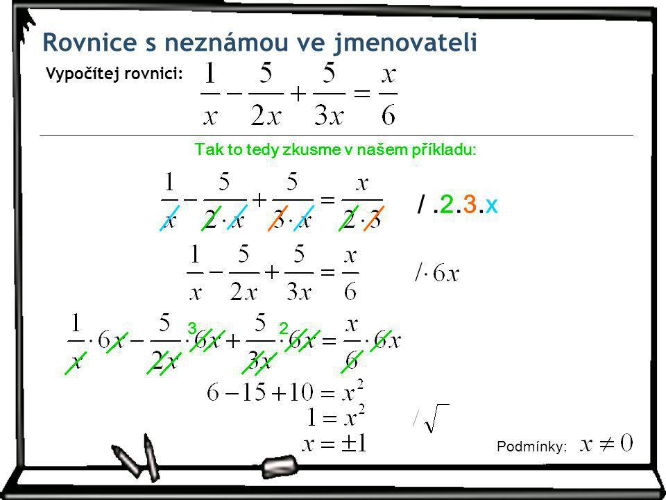Rovnice s neznámou ve jmenovateli Vypočítej rovnici: Tak to tedy zkusme v našem příkladu: /.2.3.3.x.x Podm í nky: 32