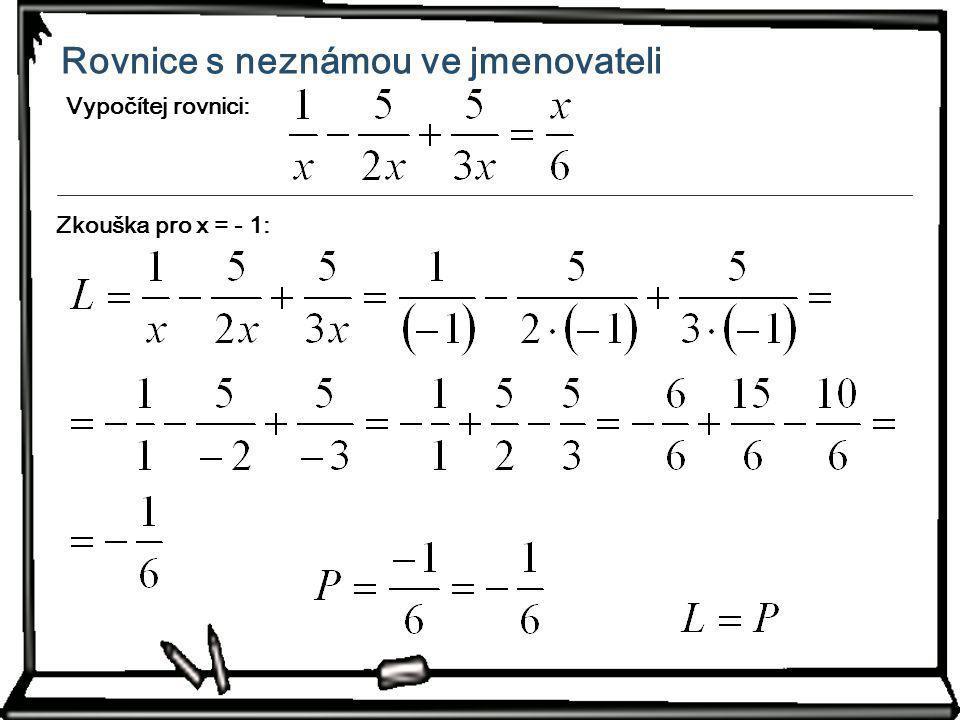 Rovnice s neznámou ve jmenovateli Vypočítej rovnici: Zkouška pro x = - 1: