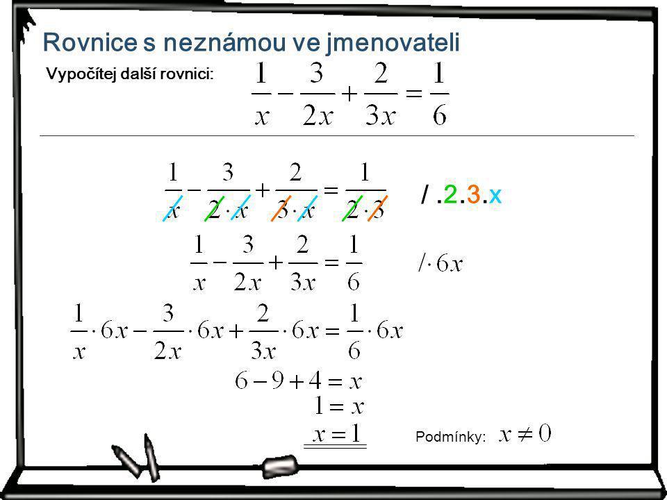 Rovnice s neznámou ve jmenovateli Vypočítej další rovnici: /.2.3.3.x.x Podm í nky: