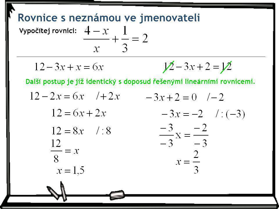 Rovnice s neznámou ve jmenovateli Vypočítej rovnici: Další postup je již identický s doposud řešenými lineárními rovnicemi.