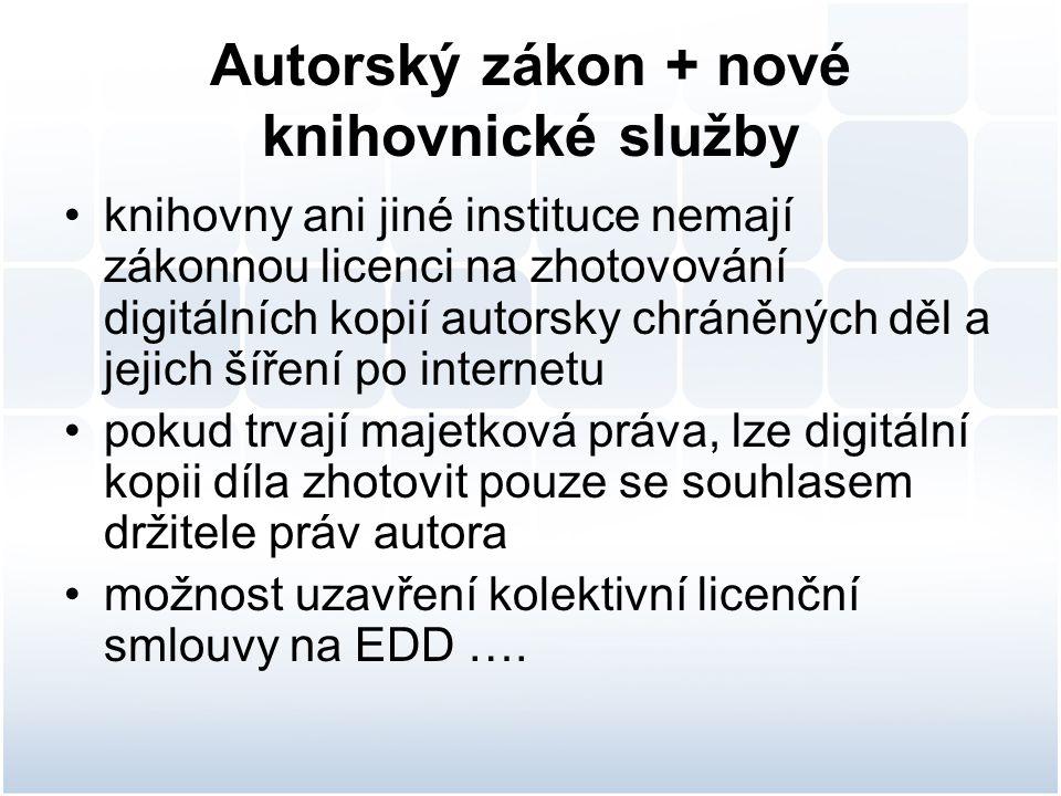 Autorský zákon + nové knihovnické služby knihovny ani jiné instituce nemají zákonnou licenci na zhotovování digitálních kopií autorsky chráněných děl a jejich šíření po internetu pokud trvají majetková práva, lze digitální kopii díla zhotovit pouze se souhlasem držitele práv autora možnost uzavření kolektivní licenční smlouvy na EDD ….