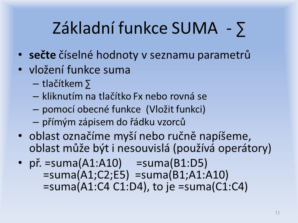 Základní funkce SUMA - ∑ sečte číselné hodnoty v seznamu parametrů vložení funkce suma – tlačítkem ∑ – kliknutím na tlačítko Fx nebo rovná se – pomocí