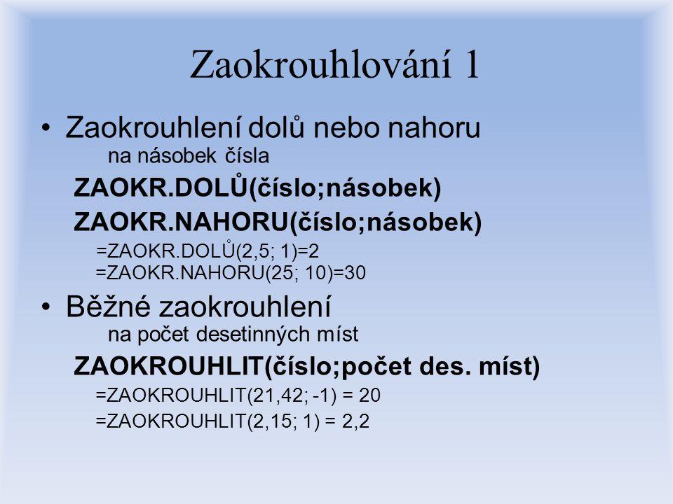 Zaokrouhlování 1 Zaokrouhlení dolů nebo nahoru na násobek čísla ZAOKR.DOLŮ(číslo;násobek) ZAOKR.NAHORU(číslo;násobek) =ZAOKR.DOLŮ(2,5; 1)=2 =ZAOKR.NAH