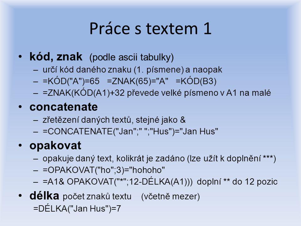 Práce s textem 1 kód, znak (podle ascii tabulky) –určí kód daného znaku (1. písmene) a naopak –=KÓD(