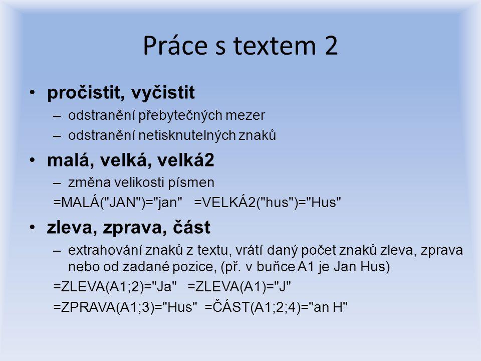 Práce s textem 2 pročistit, vyčistit –odstranění přebytečných mezer –odstranění netisknutelných znaků malá, velká, velká2 –změna velikosti písmen =MAL