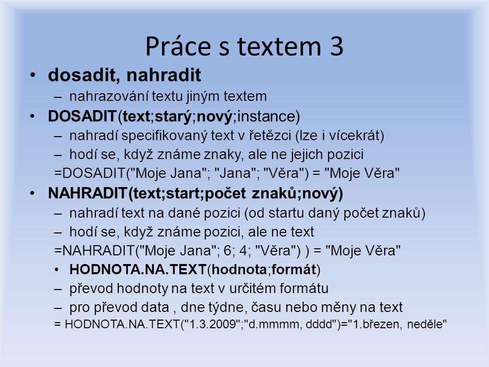 Práce s textem 3 dosadit, nahradit –nahrazování textu jiným textem DOSADIT(text;starý;nový;instance) –nahradí specifikovaný text v řetězci (lze i více