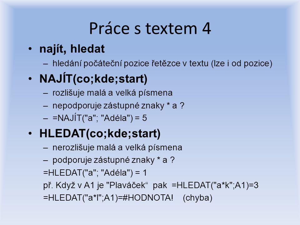 Práce s textem 4 najít, hledat –hledání počáteční pozice řetězce v textu (lze i od pozice) NAJÍT(co;kde;start) –rozlišuje malá a velká písmena –nepodp