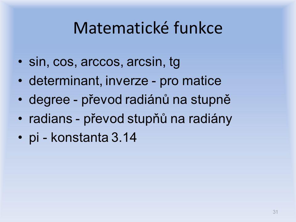 Matematické funkce sin, cos, arccos, arcsin, tg determinant, inverze - pro matice degree - převod radiánů na stupně radians - převod stupňů na radiány